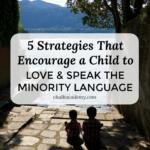 5 Strategies that Encourage a Child to Love & Speak the Minority Language