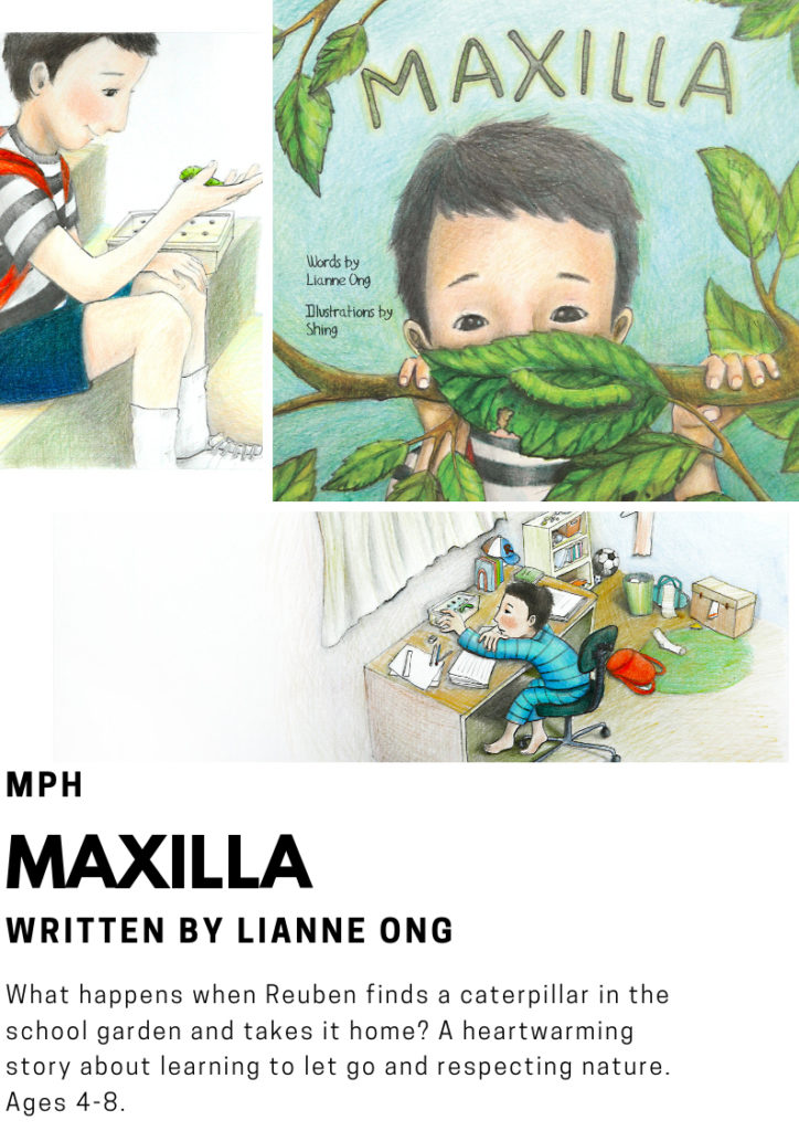 Maxilla by Singaporean author Liane Ong. What happens when Reuben finds a caterpillar in the school garden and takes it home? A heartwarming story about learning to let go and respecting nature. Ages 4-8 years old.
