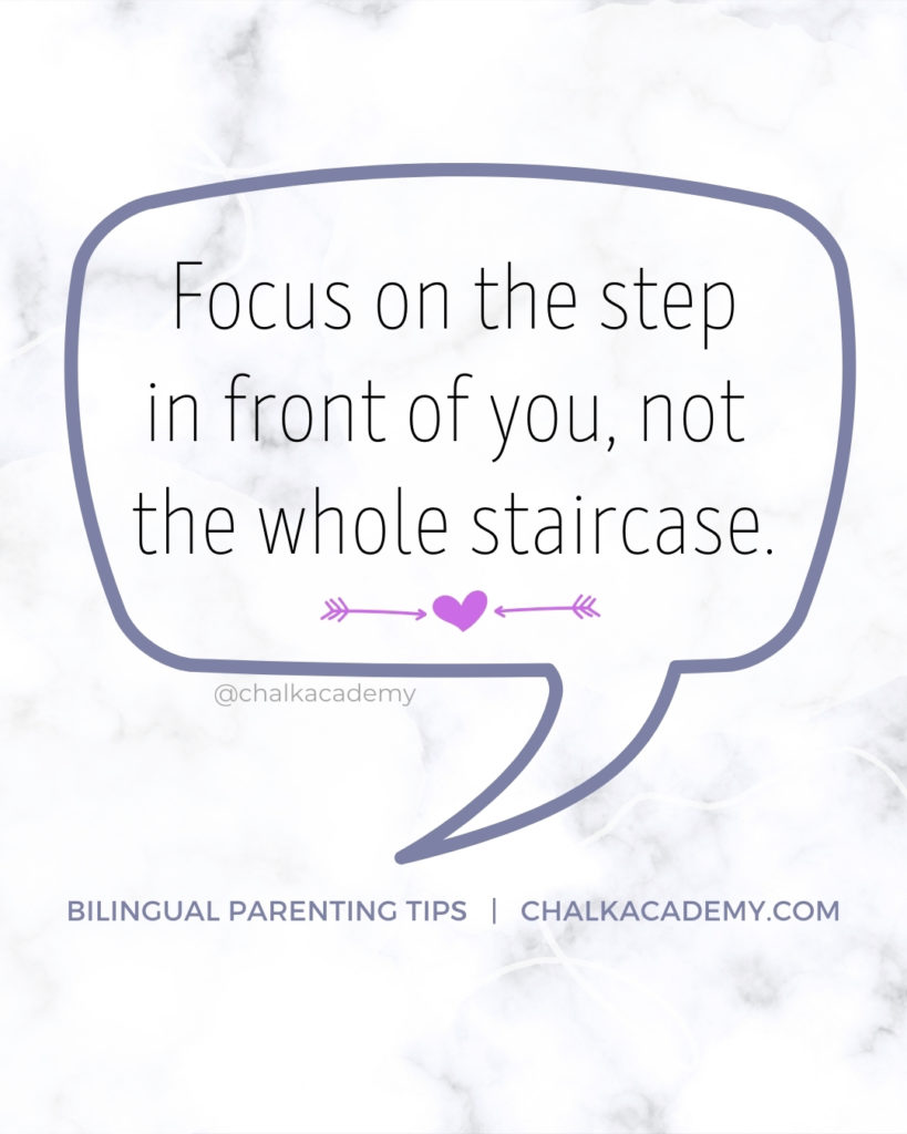 Focus on the step in front of you, not the whole staircase